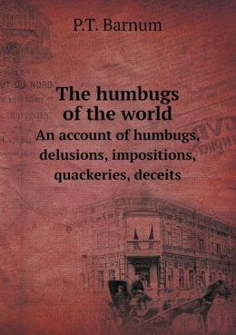 The Humbugs of the World an Account of Humbugs, Delusions, Impositions, Quackeries, Deceits