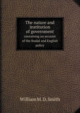 The nature and institution of government containing an account of the feudal and English policy