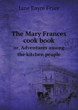 The Mary Frances cook book or, Adventures among the kitchen people