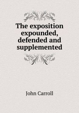 The exposition expounded, defended and supplemented