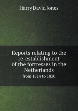 Reports relating to the re-establishment of the fortresses in the Netherlands from 1814 to 1830