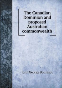 The Canadian Dominion and proposed Australian commonwealth