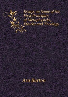 Essays on Some of the First Principles of Metaphysicks, Ethicks and Theology