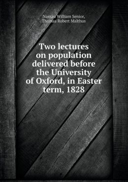 Two Lectures on Population Delivered Before the University of Oxford, in Easter Term, 1828