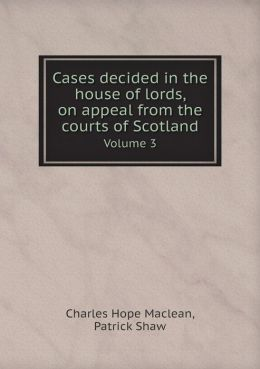 Cases decided in the house of lords, on appeal from the courts of Scotland Volume 3