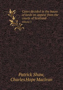 Cases decided in the house of lords on appeal from the courts of Scotland Volume 3