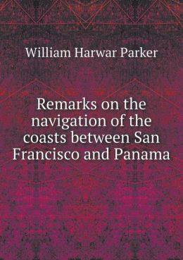 Remarks on the navigation of the coasts between San Francisco and Panama