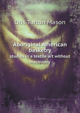 Aboriginal American basketry studies in a textile art without machinery