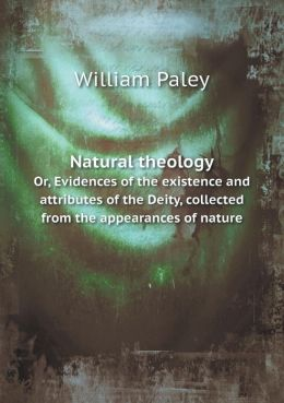 Natural theology Or, Evidences of the existence and attributes of the Deity, collected from the appearances of nature