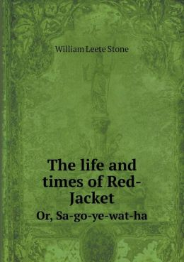 The life and times of Red-Jacket Or, Sa-go-ye-wat-ha