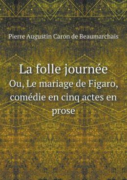 La Folle Journee Ou, Le Mariage de Figaro, Comedie En Cinq Actes En Prose