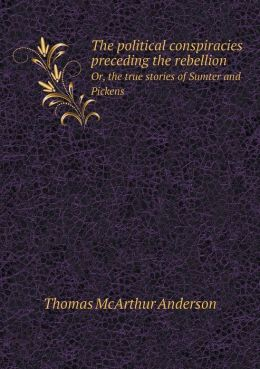 The political conspiracies preceding the rebellion Or, the true stories of Sumter and Pickens