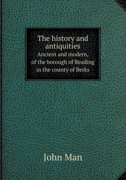 The history and antiquities Ancient and modern, of the borough of Reading in the county of Berks