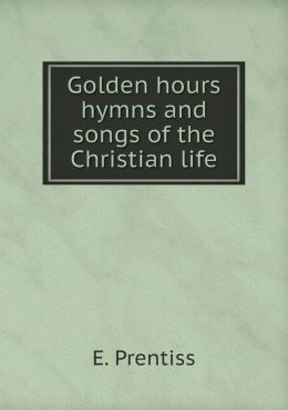 Golden hours hymns and songs of the Christian life