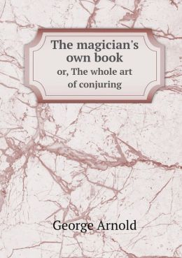The magician's own book or, The whole art of conjuring
