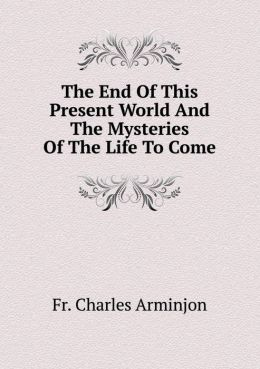 The End Of This Present World And The Mysteries Of The Life To Come