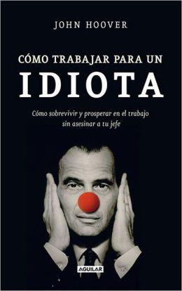 Como trabajar para un idiota (How to work for an idiot: Survive & Thrive Without Killing Your Boss)