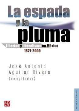 La espada y la pluma: Libertad y liberalismo en México, 1821-2005