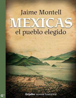 Mexicas, el pueblo elegido: La gran novela que recupera el episodio más importante de nuestra historia: la f