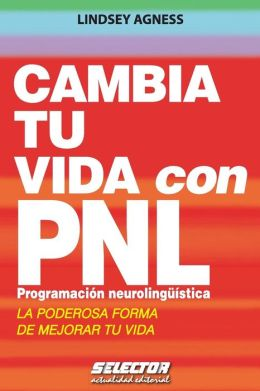 Cambia tu vida con PNL Programacion Neurolinguistica / Change your Life with NLP : La poderosa forma de mejorar tu vida / The Powerful Way to Make Your Whole Life Better