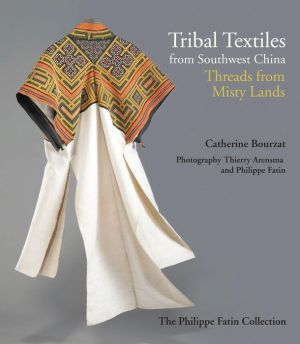 Tribal Textiles from Southwest China: Thread Songs from Misty Land; The Collection of Philippe Fatin
