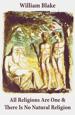 All Religions Are One & There Is No Natural Religion (Illuminated Manuscript with the Original Illustrations of William Blake)