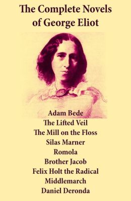 The Complete Novels of George Eliot: Adam Bede + The Lifted Veil + The Mill on the Floss + Silas Marner + Romola + Brother Jacob + Felix Holt the Radical + Middlemarch + Daniel Deronda