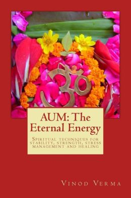 Aum: The Eternal Energy: Spiritual Techniques for Stability, Strength, Stress Management and Healing