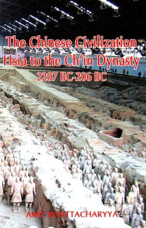The Chinese Civilization: Hsia to the Ch'in Dynasty 2207 BC to 206 BC
