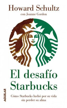 El desafío Starbucks: Cómo Starbucks luchó por su vida sin perder su alma (Onward: How Starbucks Fought for Its Life without Losing Its Soul)