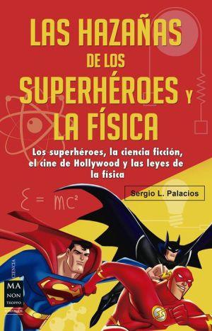Las hazanas de los superheroes y la fisica: Ciencia ficcion, superheroes, el cine de Hollywood y las leyes de la fisica