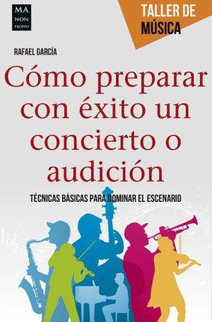 Como preparar con exito un concierto o audicion: Tecnicas basicas para dominar el escenario