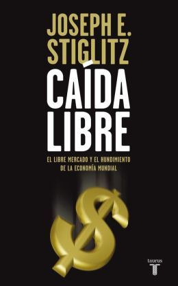 Caída libre (Freefall: America, Free Markets, and the Sinking of the World Economy)