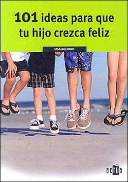 101 Ideas para que tu Hijo Crezca Feliz (101 Ways to Raise a Happy Child)