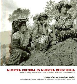 Nuestra cultura es nuestra resistencia: repesion, refugio y recuperacion en guatemala