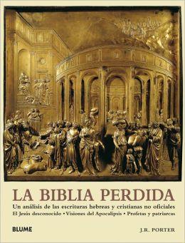 La Biblia perdida: Un analisis de las escrituras hebreas y cristianas no oficiales: El Jesus desconocido ? Visiones del Apocalipsis ? Profetas y patriarcas