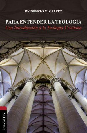 Para entender la teologia: Una introduccion a la teologia cristiana
