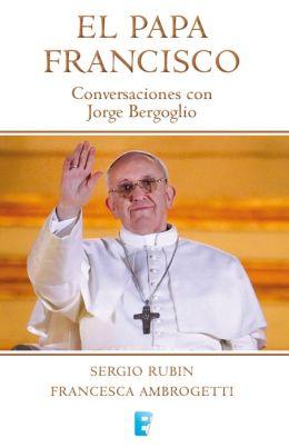 El Papa Francisco. Conversaciones con Jorge Bergoglio