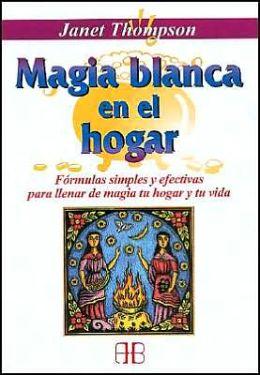 Magia Blanca En El Hogar: Formulas Simples Y Efectivas Para Llenar de Magia Tu Hogar Y Tu Vida