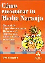 Como Encontrar Tu Media Naranja: Manual de Supervivencia Para Hombres Y Mujeres Que Desean Iniciar Relaciones