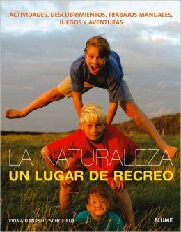 Naturaleza, Un Lugar de Recreo: Actividades, Descubrimientos, Trabajos Manuales, Juegos Y Aventuras