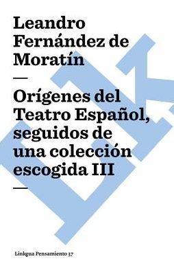 Origenes del Teatro Espanol, seguidos de una coleccion escogida III