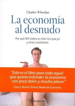 La economía al desnudo: Por qué Bill Gates es más rico que yo y otras cuestiones