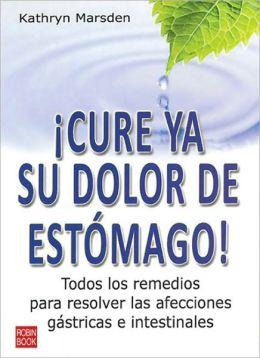 Cure ya su dolor de estomago!: Todos los remedios para resolver las afecciones gastricas e intestinales