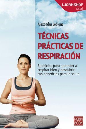 Tecnicas practicas de respiracion: Ejercicios para aprender a respirar bien y descubrir sus beneficios para la salud.