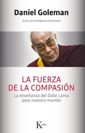 La fuerza de la compasion: La ensenanza del Dalai Lama para nuestro mundo
