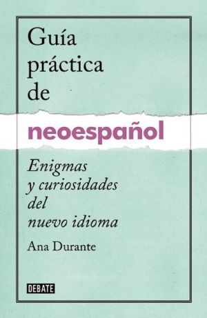 Guia practica de neoespanol. Enigmas y curiosidades del nuevo idioma