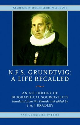 N.F.S. Grundtvig, A Life Recalled: An Anthology of Biographical Source-Texts
