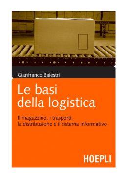 Le basi della logistica: Il magazzino, i trasporti, la distribuzione e il sistema informativo