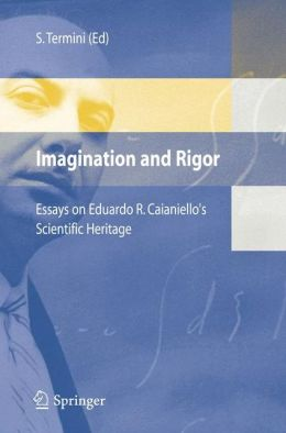 Imagination and Rigor: Essays on Eduardo R. Caianiello's Scientific Heritage